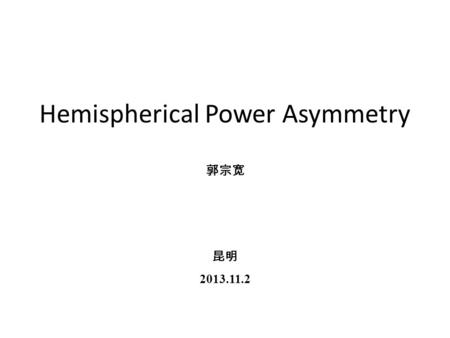 Hemispherical Power Asymmetry 郭宗宽 昆明 2013.11.2. anomalies in CMB map the quadrupole-octopole alignment power deficit at low- l hemispherical asymmetry.