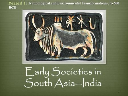 Early Societies <strong>in</strong> South Asia—India 1. The first civilizations arose along the Nile, Tigris and Euphrates, Indus, and Huang Rivers.