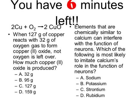 You have 6 minutes left!! 2Cu + O 2 2 CuO When 127 g of copper reacts with 32 g of oxygen gas to form copper (II) oxide, not oxygen is left over. How much.