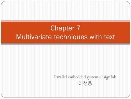 Chapter 7 Multivariate techniques with text Parallel embedded system design lab 이청용.