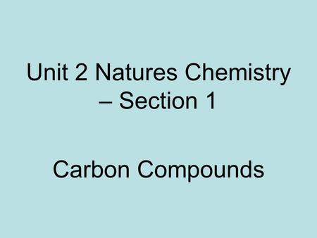 Unit 2 Natures Chemistry – Section 1 Carbon Compounds.