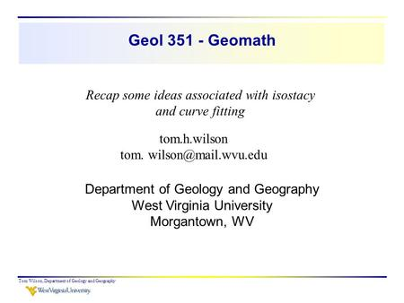 Geol 351 - Geomath Recap some ideas associated with isostacy and curve fitting tom.h.wilson tom. wilson@mail.wvu.edu Department of Geology and Geography.