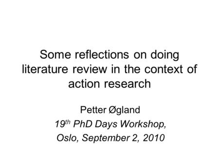 Some reflections on doing <strong>literature</strong> <strong>review</strong> <strong>in</strong> the context <strong>of</strong> action <strong>research</strong> Petter Øgland 19 th PhD Days Workshop, Oslo, September 2, 2010.