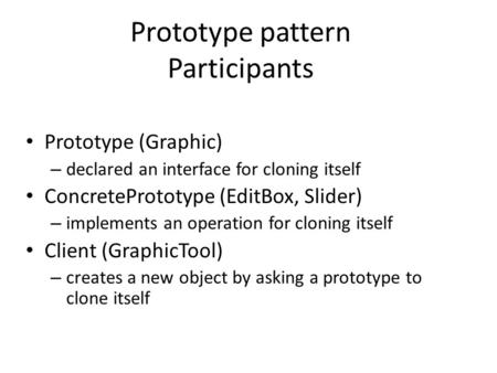 Prototype pattern Participants Prototype (Graphic) – declared an interface for cloning itself ConcretePrototype (EditBox, Slider) – implements an operation.
