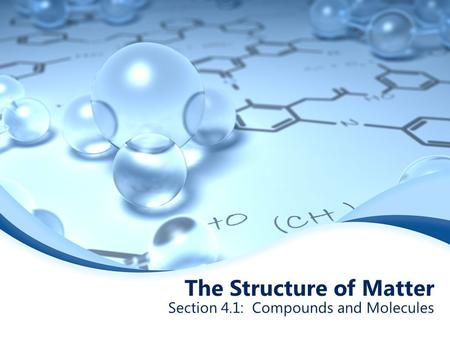 The Structure of Matter Section 4.1: Compounds and Molecules.