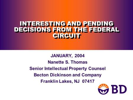 INTERESTING AND PENDING DECISIONS FROM THE FEDERAL CIRCUIT JANUARY, 2004 Nanette S. Thomas Senior Intellectual Property Counsel Becton Dickinson and Company.