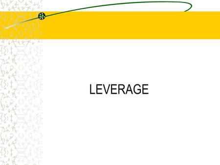LEVERAGE. Concept of Leverage Leverage indicates the tool which can lift heavy weight by using a little force. Leverage in financial terms means any financial.
