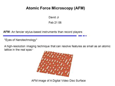 Atomic Force Microscopy (AFM) David Ji Feb 21 06 AFM: Eyes of Nanotechnology A high-resolution imaging technique that can resolve features as small as.