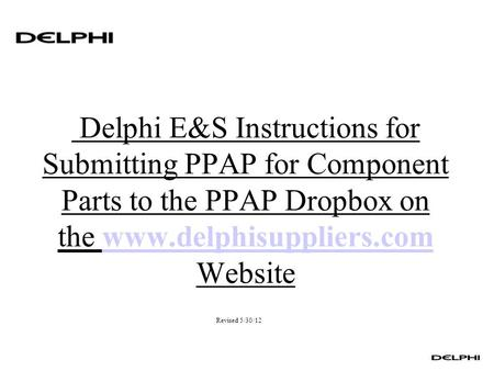 Delphi E&S Instructions for Submitting PPAP for Component Parts to the PPAP Dropbox on the www.delphisuppliers.com Websitewww.delphisuppliers.com Revised.