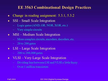 Fall 2004EE 3563 Digital Systems Design EE 3563 Combinational Design Practices  Change in reading assignment: 5.3.1, 5.3.2  SSI – Small Scale Integration.