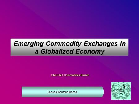Emerging Commodity Exchanges in a Globalized Economy UNCTAD, Commodities Branch Leonela Santana-Boado.