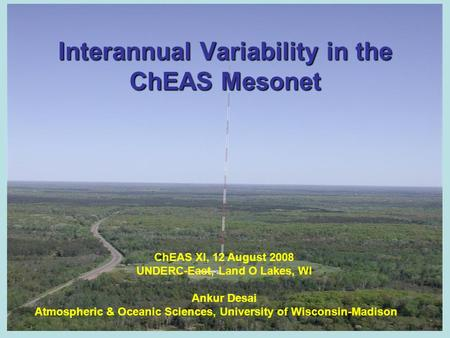 Interannual Variability in the ChEAS Mesonet ChEAS XI, 12 August 2008 UNDERC-East, Land O Lakes, WI Ankur Desai Atmospheric & Oceanic Sciences, University.