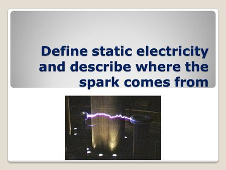 Define static electricity and describe where the spark comes from.