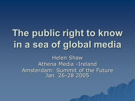 The public right to know in a sea of global media Helen Shaw Athena Media -Ireland Amsterdam: Summit of the Future Jan 26-28 2005.