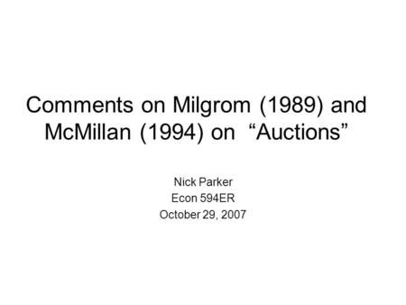 "Comments on Milgrom (1989) and McMillan (1994) on ""Auctions"" Nick Parker Econ 594ER October 29, 2007."