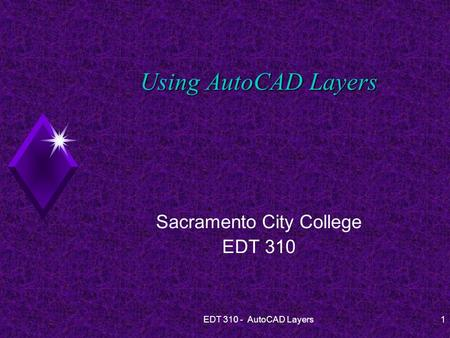 EDT 310 - AutoCAD Layers1 Using AutoCAD Layers Sacramento City College EDT 310.