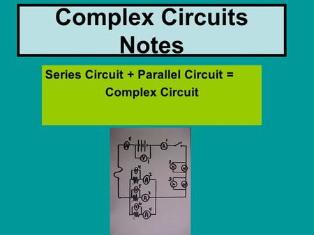 Complex Circuits Notes Series Circuit + Parallel Circuit = Complex Circuit.