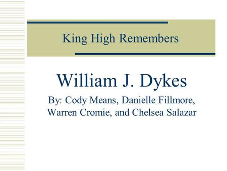 King High Remembers William J. Dykes By: Cody Means, Danielle Fillmore, Warren Cromie, and Chelsea Salazar.