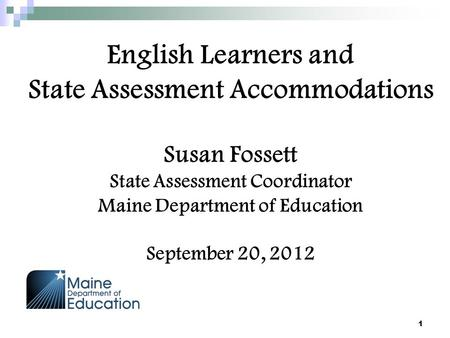 English Learners and State Assessment Accommodations Susan Fossett State Assessment Coordinator Maine Department of Education September 20, 2012 1.