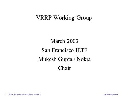 1 Virtual Router Redundancy Protocol (VRRP) San Francisco IETF VRRP Working Group March 2003 San Francisco IETF Mukesh Gupta / Nokia Chair.