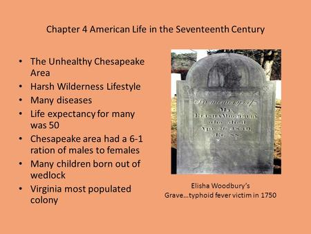 Chapter 4 American Life in the Seventeenth Century The Unhealthy Chesapeake Area Harsh Wilderness Lifestyle Many diseases Life expectancy for many was.