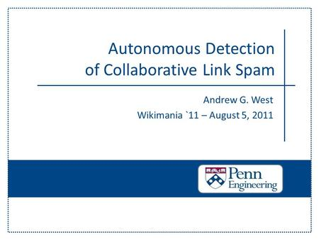 Andrew G. West Wikimania `11 – August 5, 2011 Autonomous Detection of Collaborative Link Spam.