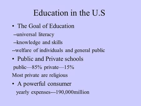 Education in the U.S The Goal of Education --universal literacy --knowledge and skills --welfare of individuals and general public Public and Private schools.