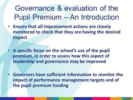 Governance & evaluation of the Pupil Premium – An Introduction Ensure that all improvement actions are closely monitored to check that they are having.
