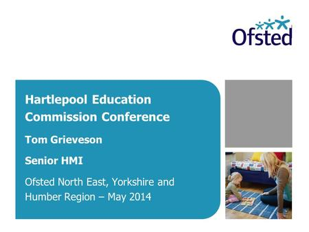Hartlepool Education Commission Conference Tom Grieveson Senior HMI Ofsted North East, Yorkshire and Humber Region – May 2014.