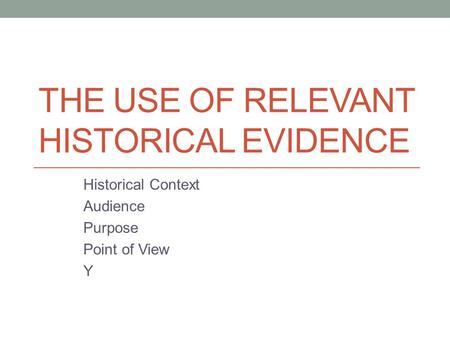 THE USE OF RELEVANT HISTORICAL EVIDENCE Historical Context Audience Purpose Point of View Y.
