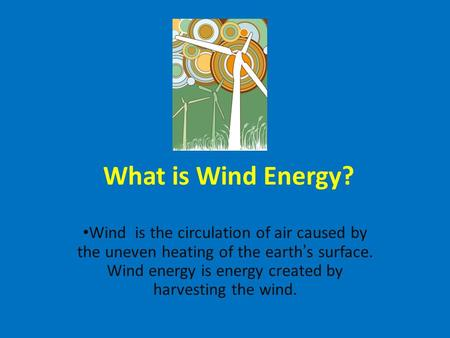 What is Wind Energy? Wind is the circulation of air caused by the uneven heating of the earth's surface. Wind energy is energy created by harvesting the.