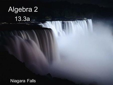 "Algebra 2 13.3a Niagara Falls Get ready for a ""Small Quiz"" to be written on your grade sheet."