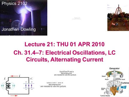 Physics 2102 Jonathan Dowling Lecture 21: THU 01 APR 2010 Ch. 31.4–7: Electrical Oscillations, LC Circuits, Alternating Current.