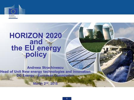 1 HORIZON 2020 and the EU energy policy Andreea Strachinescu Head of Unit New energy technologies and innovation DG Energy - European Commission March.