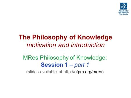 The Philosophy of Knowledge motivation and introduction MRes Philosophy of Knowledge: Session 1 – part 1 (slides available at