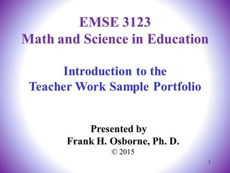 Introduction to the Teacher Work Sample Portfolio Presented by Frank H. Osborne, Ph. D. © 2015 EMSE 3123 Math and Science in Education 1.