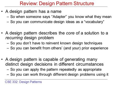 "CSE 332: Design Patterns Review: Design Pattern Structure A design pattern has a name –So when someone says ""Adapter"" you know what they mean –So you can."