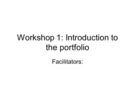 Workshop 1: Introduction to the portfolio Facilitators: