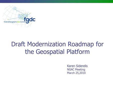 Draft Modernization Roadmap for the Geospatial Platform Karen Siderelis NGAC Meeting March 25,2010.