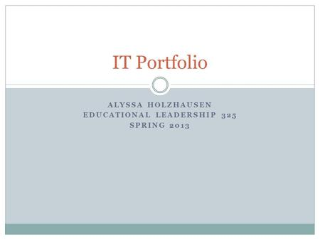 ALYSSA HOLZHAUSEN EDUCATIONAL LEADERSHIP 325 SPRING 2013 IT Portfolio.