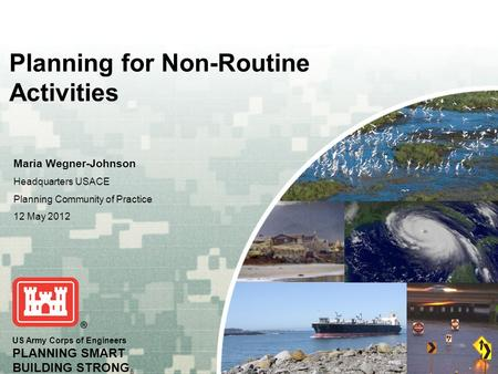 US Army Corps of Engineers PLANNING SMART BUILDING STRONG ® Planning for Non-Routine Activities Maria Wegner-Johnson Headquarters USACE Planning Community.
