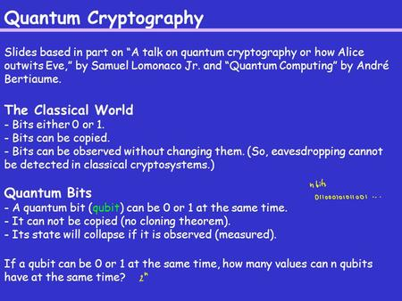 "Quantum Cryptography Slides based in part on ""A talk on quantum cryptography or how Alice outwits Eve,"" by Samuel Lomonaco Jr. and ""Quantum Computing"""