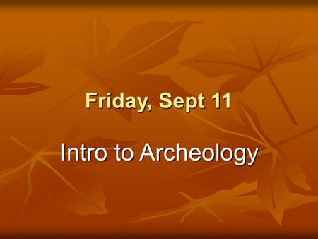 "Friday, Sept 11 Intro to Archeology. Do Now 1.Turn in your signed syllabus to the class tray 2.Complete the ""Skillbuilder"" from last class's Time for."