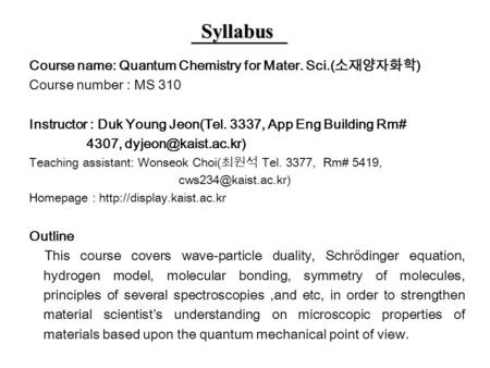 Syllabus Course name: Quantum Chemistry for Mater. Sci.( 소재양자화학 ) Course number : MS 310 Instructor : Duk Young Jeon(Tel. 3337, App Eng Building Rm# 4307,