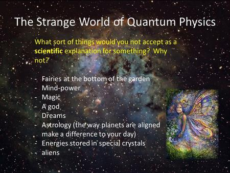 The Strange World of Quantum Physics What sort of things would you not accept as a scientific explanation for something? Why not? -Fairies at the bottom.