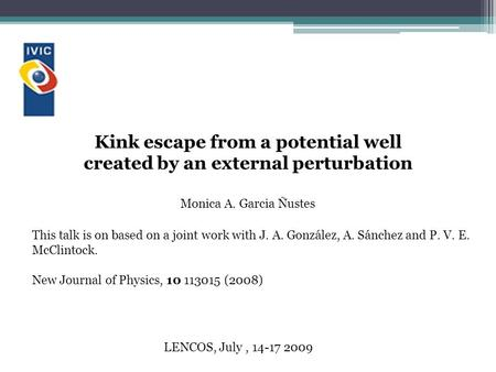 Kink escape from a potential well created by an external perturbation LENCOS, July, 14-17 2009 Monica A. Garcia Ñustes This talk is on based on a joint.