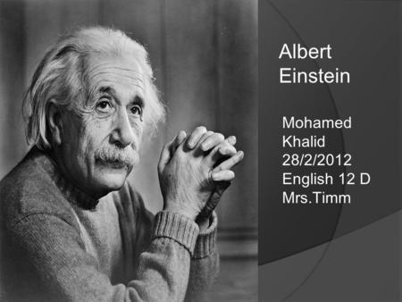 Mohamed Khalid 28/2/2012 English 12 D Mrs.Timm Albert Einstein.