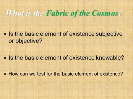 What is the Fabric of the Cosmos?  Is the basic element of existence subjective or objective?  Is the basic element of existence knowable?  How can.
