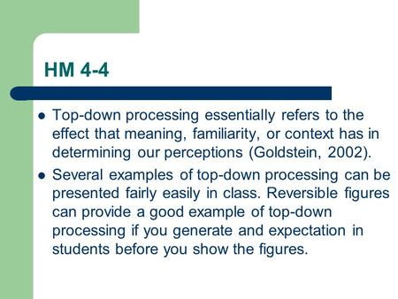 HM 4-4 Top-down processing essentially refers to the effect that meaning, familiarity, or context has in determining our perceptions (Goldstein, 2002).