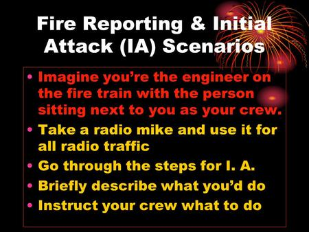 Fire Reporting & Initial Attack (IA) Scenarios Imagine you're the engineer on the fire train with the person sitting next to you as your crew. Take a radio.